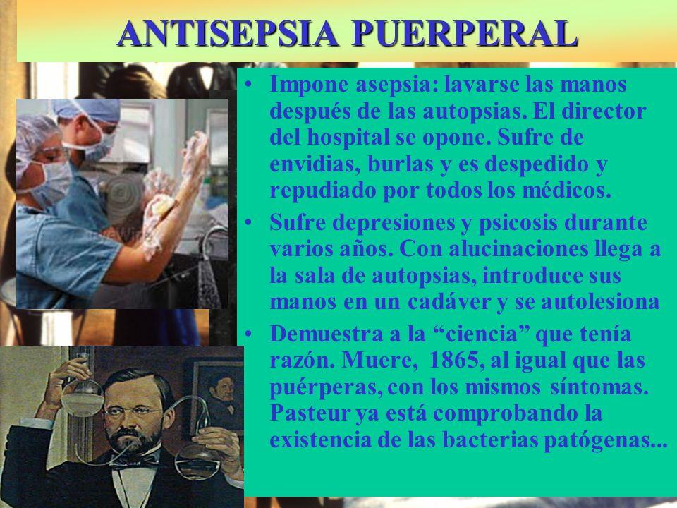 ANTISEPSIA PUERPERAL I.P. Semmelweis:1818-1865: Médico austrohúngaro Impone asepsia: lavarse las manos después de las autopsias. El director del hospi