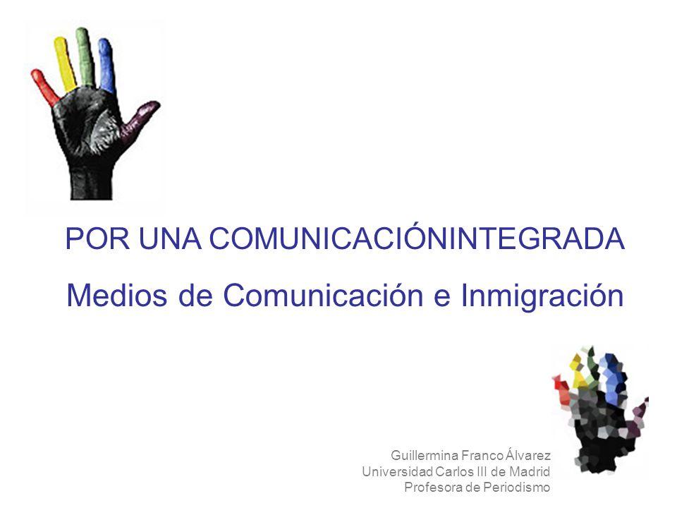 POR UNA COMUNICACIÓNINTEGRADA Medios de Comunicación e Inmigración Guillermina Franco Álvarez Universidad Carlos III de Madrid Profesora de Periodismo
