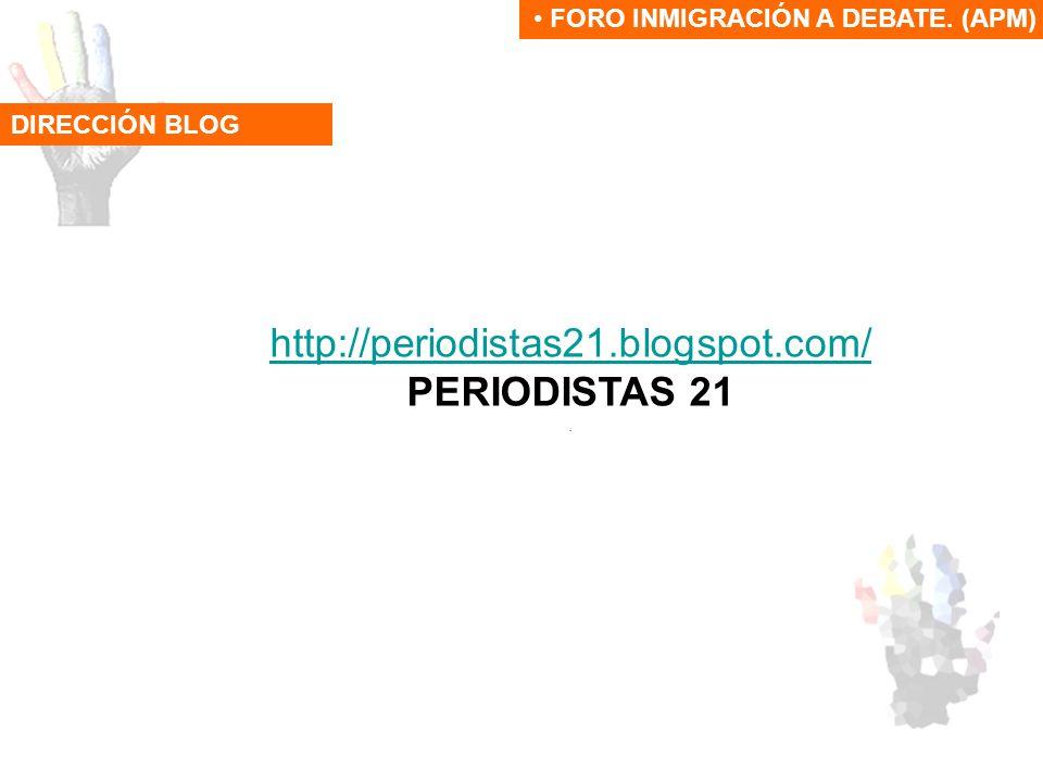 DIRECCIÓN BLOG FORO INMIGRACIÓN A DEBATE. (APM) http://periodistas21.blogspot.com/ PERIODISTAS 21.