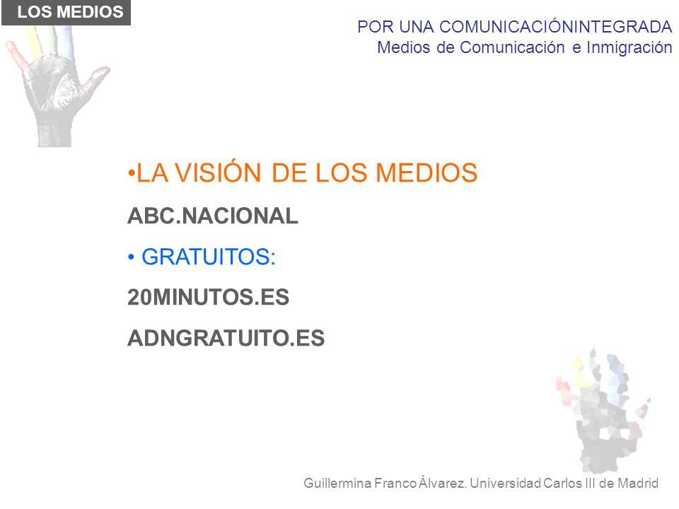 POR UNA COMUNICACIÓNINTEGRADA Medios de Comunicación e Inmigración Guillermina Franco Álvarez. Universidad Carlos III de Madrid LOS MEDIOS LA VISIÓN D