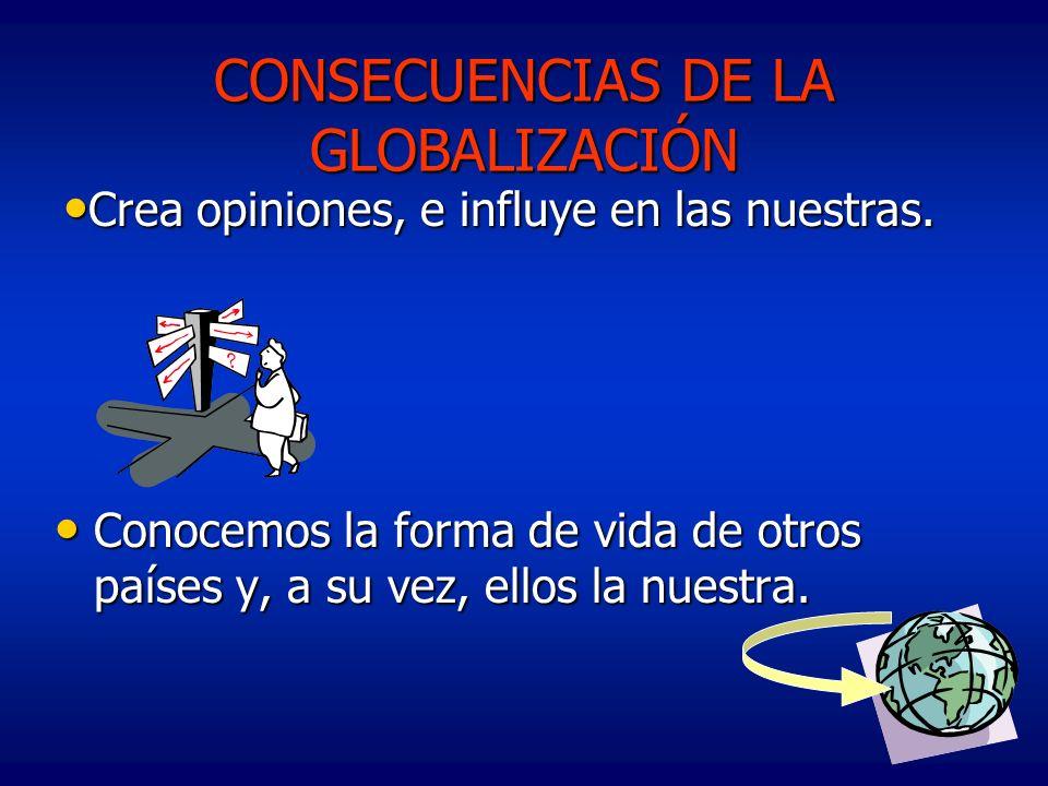 CONSECUENCIAS DE LA GLOBALIZACIÓN Conocemos la forma de vida de otros países y, a su vez, ellos la nuestra. Conocemos la forma de vida de otros países