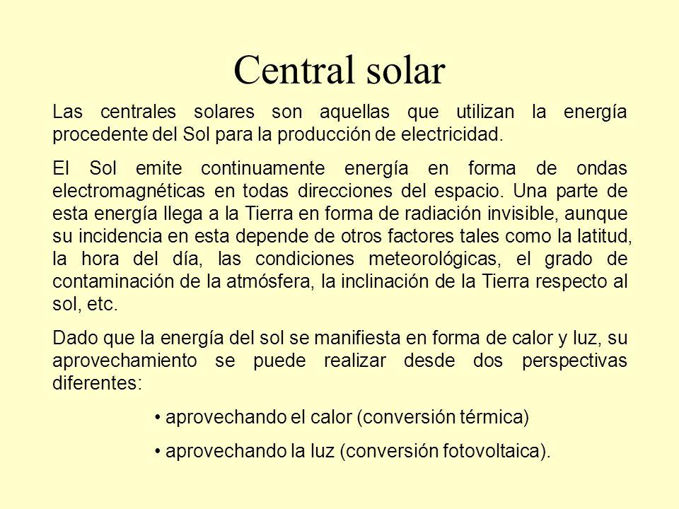 Central solar Las centrales solares térmicas: Si se concentran las radiaciones solares en un punto con la ayuda de espejos, se consigue aumentar la temperatura de un fluido y convertirlo en vapor a presión.
