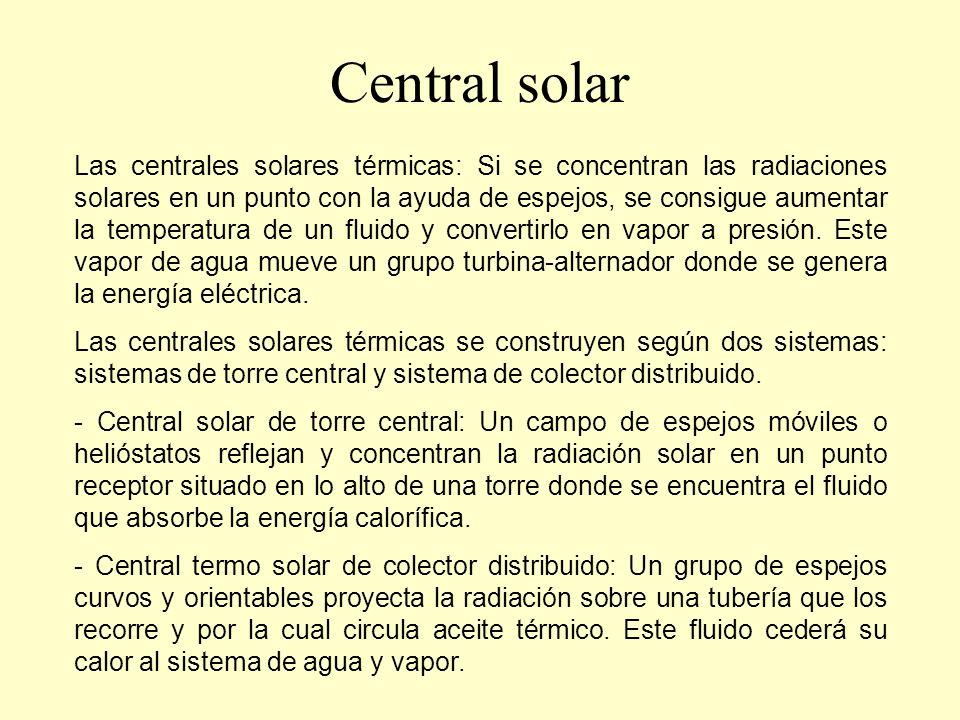 Central solar (de torre central) Central solar de torre central: Un campo de espejos móviles o helióstatos reflejan y concentran la radiación solar en un punto receptor situado en lo alto de una torre donde se encuentra el fluido que absorbe la energía calorífica.