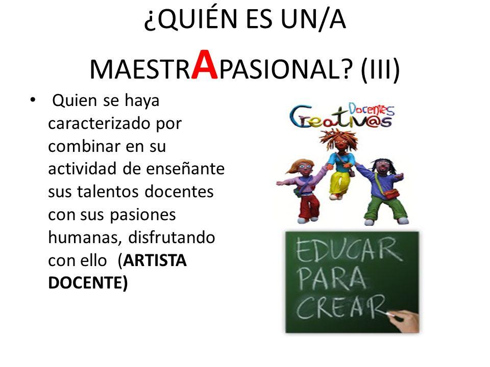 ¿QUIÉN ES UN/A MAESTR A PASIONAL? (III) Quien se haya caracterizado por combinar en su actividad de enseñante sus talentos docentes con sus pasiones h