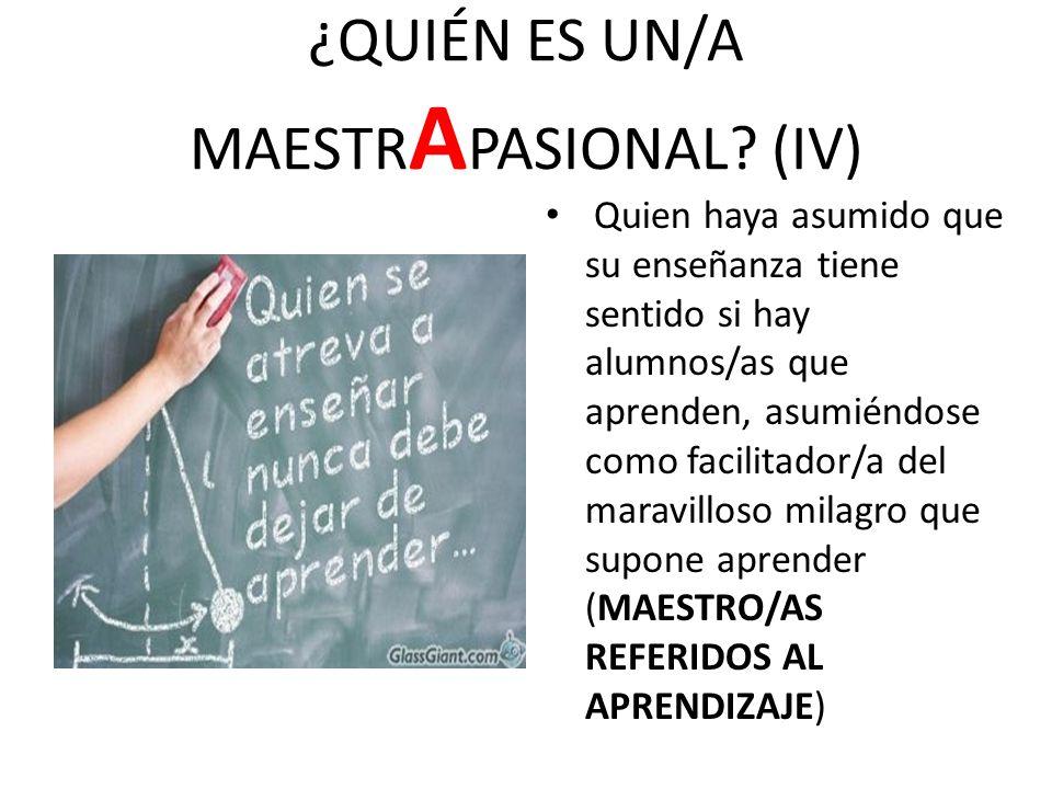 ¿QUIÉN ES UN/A MAESTR A PASIONAL? (IV) Quien haya asumido que su enseñanza tiene sentido si hay alumnos/as que aprenden, asumiéndose como facilitador/