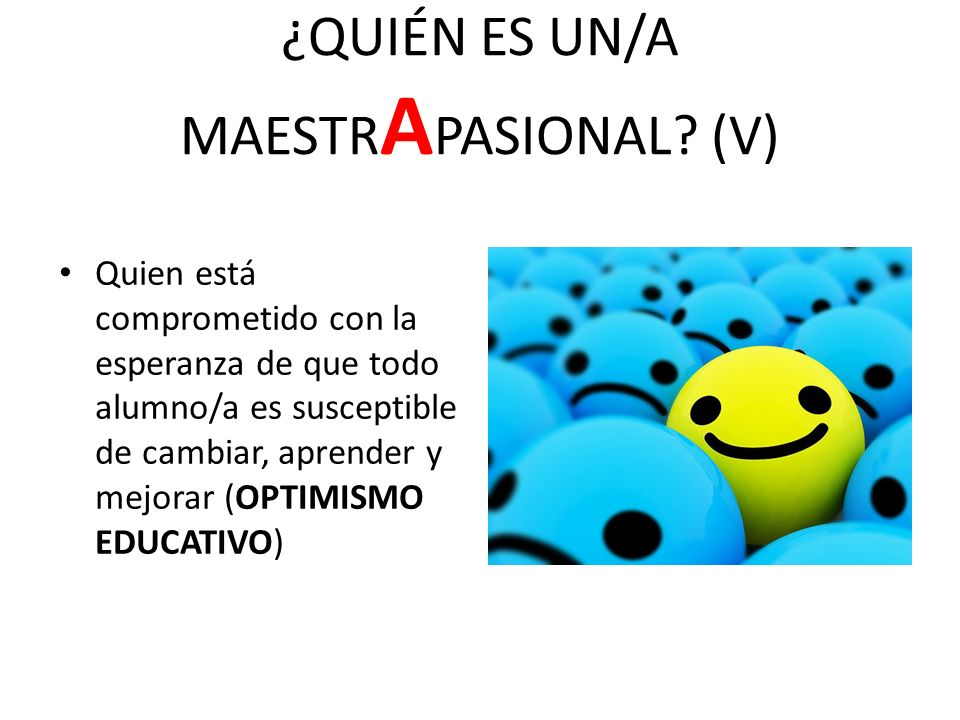 ¿QUIÉN ES UN/A MAESTR A PASIONAL? (V) Quien está comprometido con la esperanza de que todo alumno/a es susceptible de cambiar, aprender y mejorar (OPT