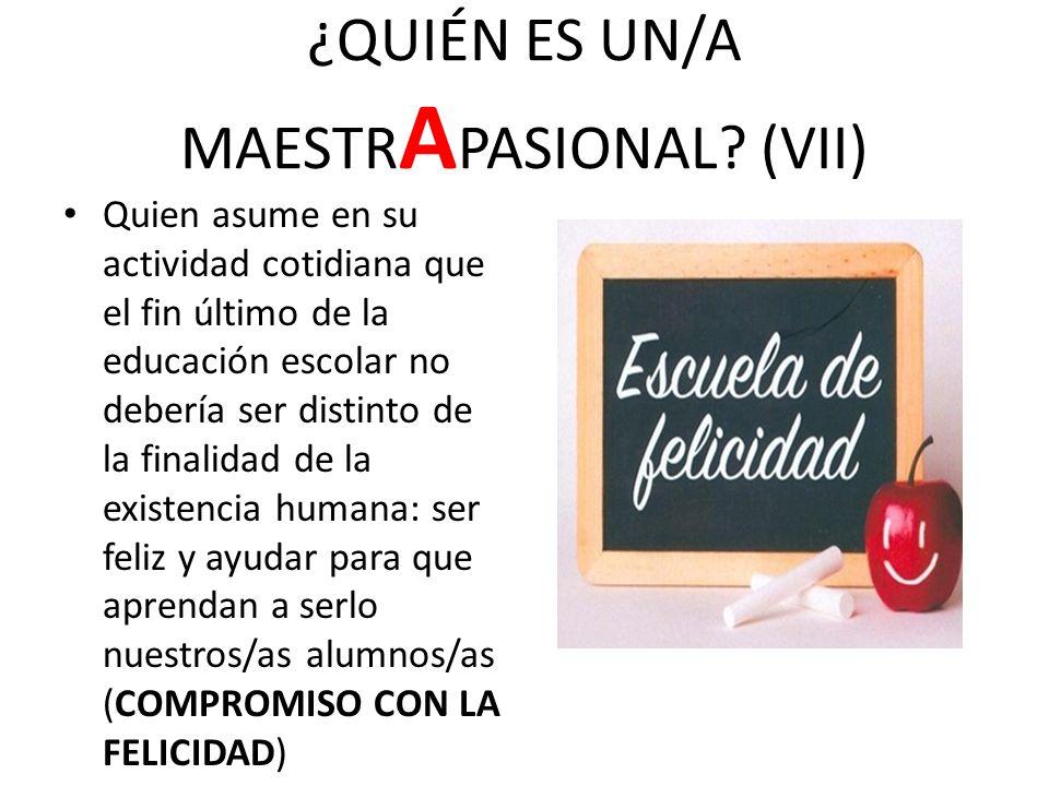 ¿QUIÉN ES UN/A MAESTR A PASIONAL? (VII) Quien asume en su actividad cotidiana que el fin último de la educación escolar no debería ser distinto de la