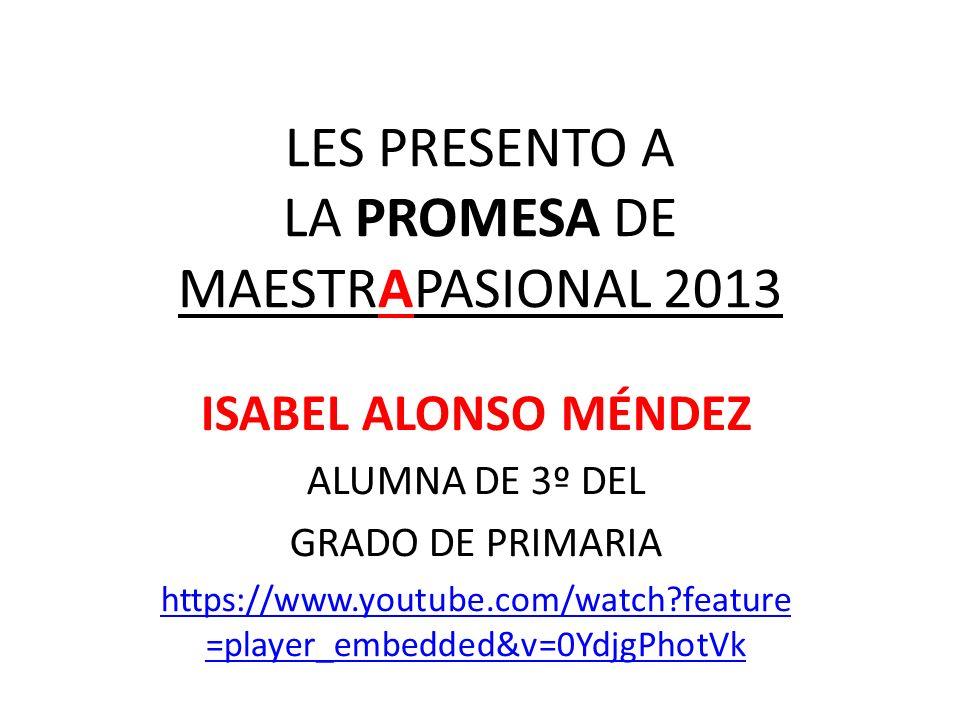 LES PRESENTO A LA PROMESA DE MAESTRAPASIONAL 2013 ISABEL ALONSO MÉNDEZ ALUMNA DE 3º DEL GRADO DE PRIMARIA https://www.youtube.com/watch?feature =playe