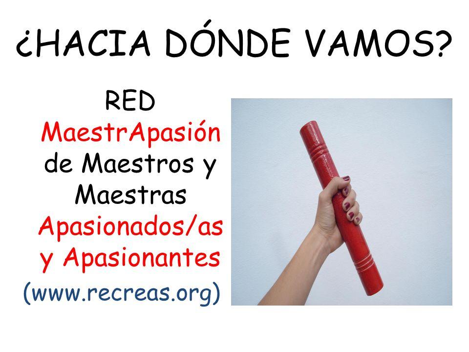 ¿HACIA DÓNDE VAMOS? RED MaestrApasión de Maestros y Maestras Apasionados/as y Apasionantes (www.recreas.org)