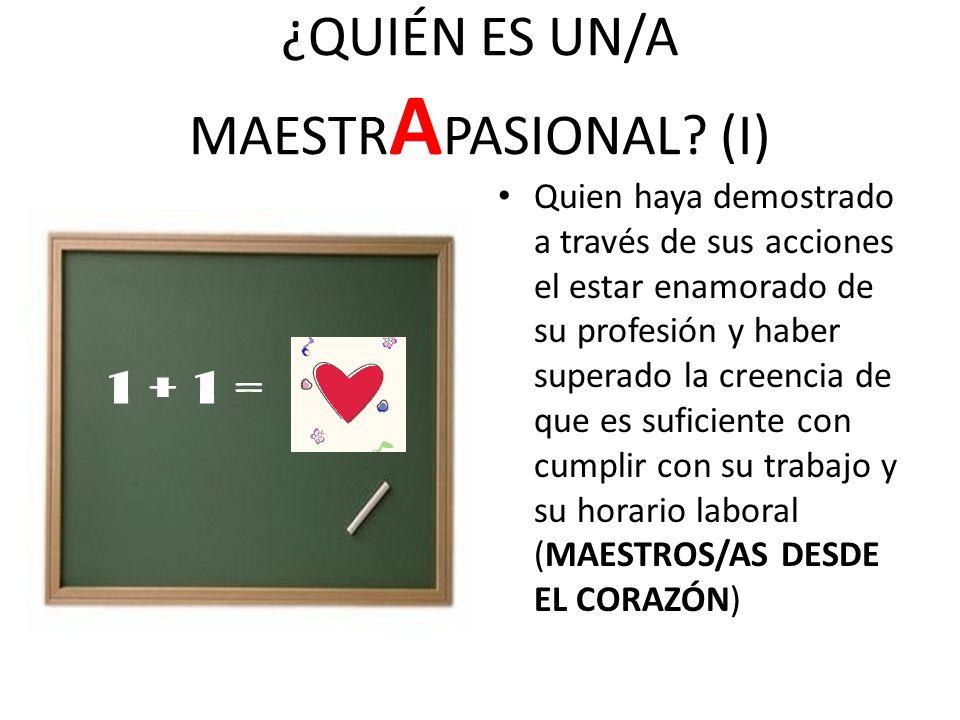 ¿QUIÉN ES UN/A MAESTR A PASIONAL? (I) Quien haya demostrado a través de sus acciones el estar enamorado de su profesión y haber superado la creencia d