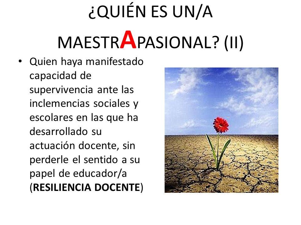 ¿QUIÉN ES UN/A MAESTR A PASIONAL? (II) Quien haya manifestado capacidad de supervivencia ante las inclemencias sociales y escolares en las que ha desa