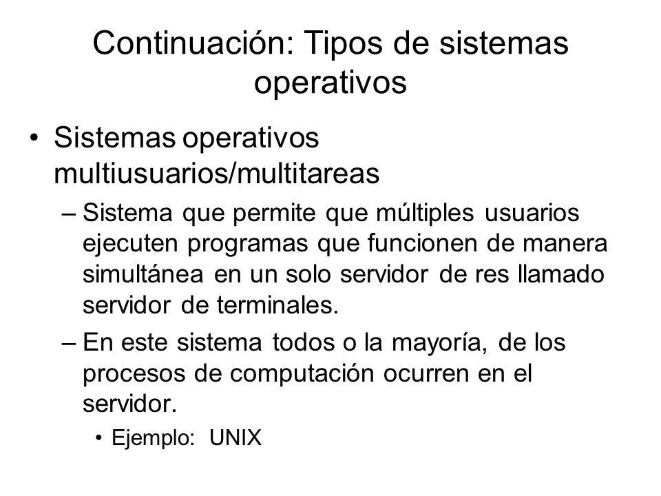 Continuación: Tipos de sistemas operativos Sistemas operativos multiusuarios/multitareas –Sistema que permite que múltiples usuarios ejecuten programa