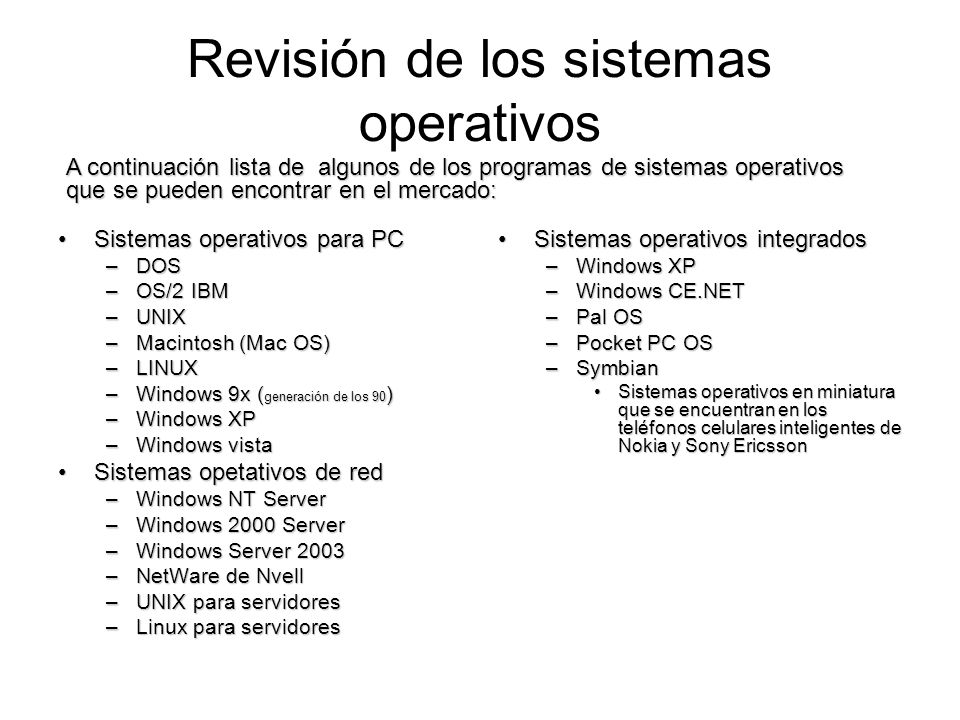Revisión de los sistemas operativos Sistemas operativos para PCSistemas operativos para PC –DOS –OS/2 IBM –UNIX –Macintosh (Mac OS) –LINUX –Windows 9x