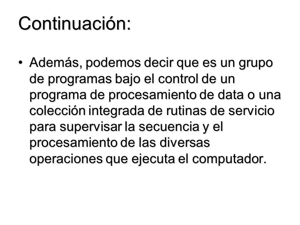 Continuación: Además, podemos decir que es un grupo de programas bajo el control de un programa de procesamiento de data o una colección integrada de