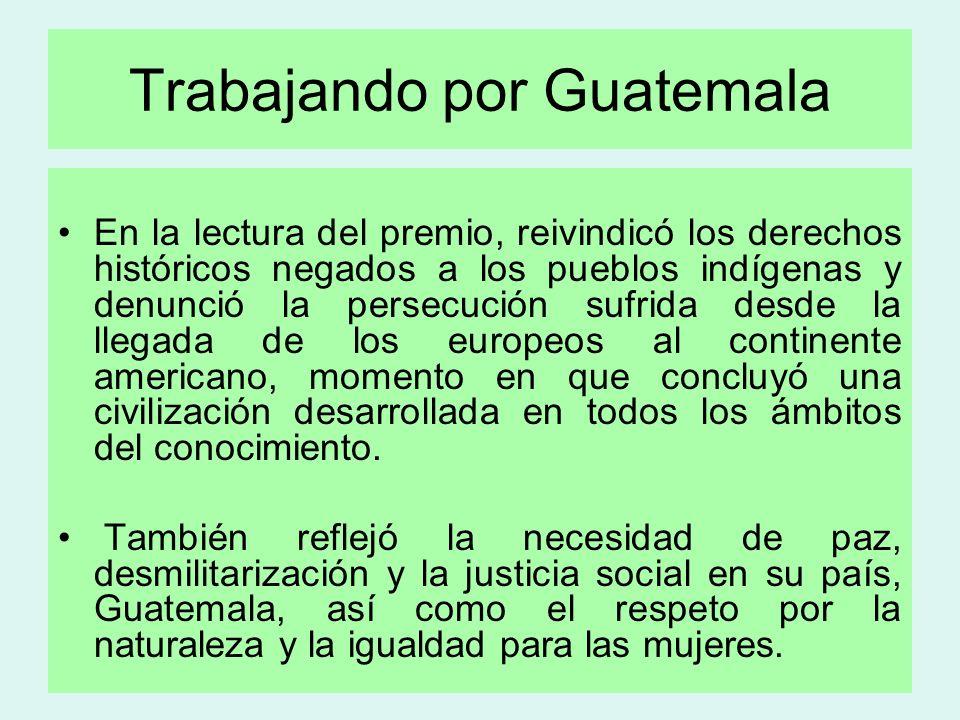 Trabajando por Guatemala En la lectura del premio, reivindicó los derechos históricos negados a los pueblos indígenas y denunció la persecución sufrid