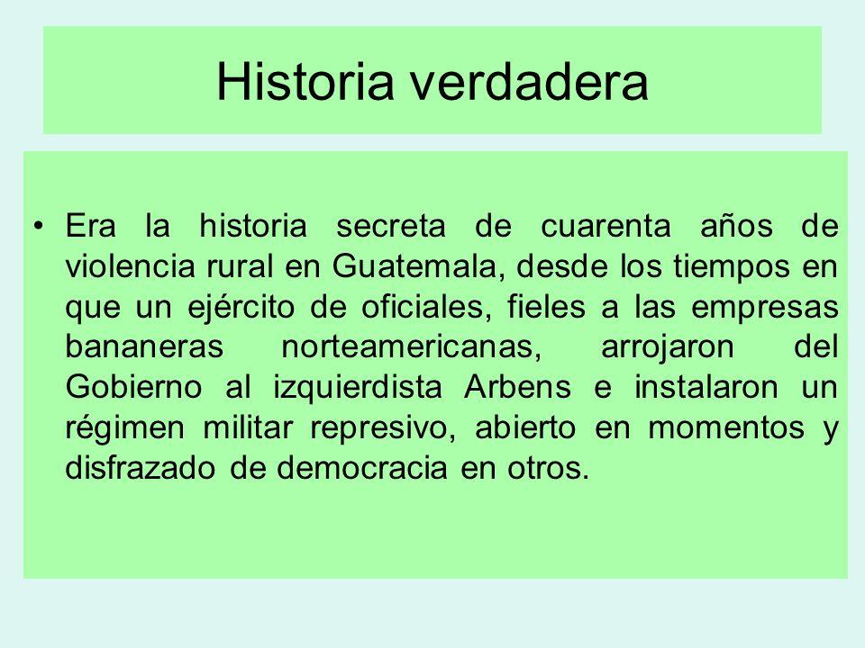 Historia verdadera Era la historia secreta de cuarenta años de violencia rural en Guatemala, desde los tiempos en que un ejército de oficiales, fieles