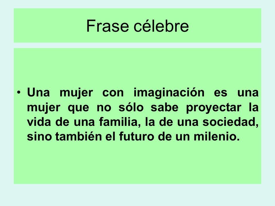 Frase célebre Una mujer con imaginación es una mujer que no sólo sabe proyectar la vida de una familia, la de una sociedad, sino también el futuro de