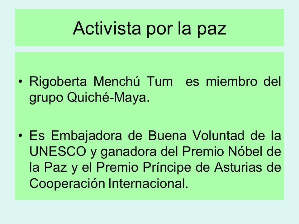 Activista por la paz Rigoberta Menchú Tum es miembro del grupo Quiché-Maya. Es Embajadora de Buena Voluntad de la UNESCO y ganadora del Premio Nóbel d