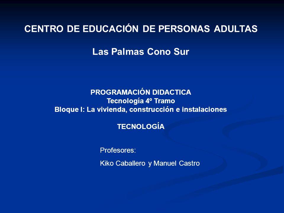 CENTRO DE EDUCACIÓN DE PERSONAS ADULTAS Las Palmas Cono Sur PROGRAMACIÓN DIDACTICA Tecnología 4º Tramo Bloque I: La vivienda, construcción e instalaci