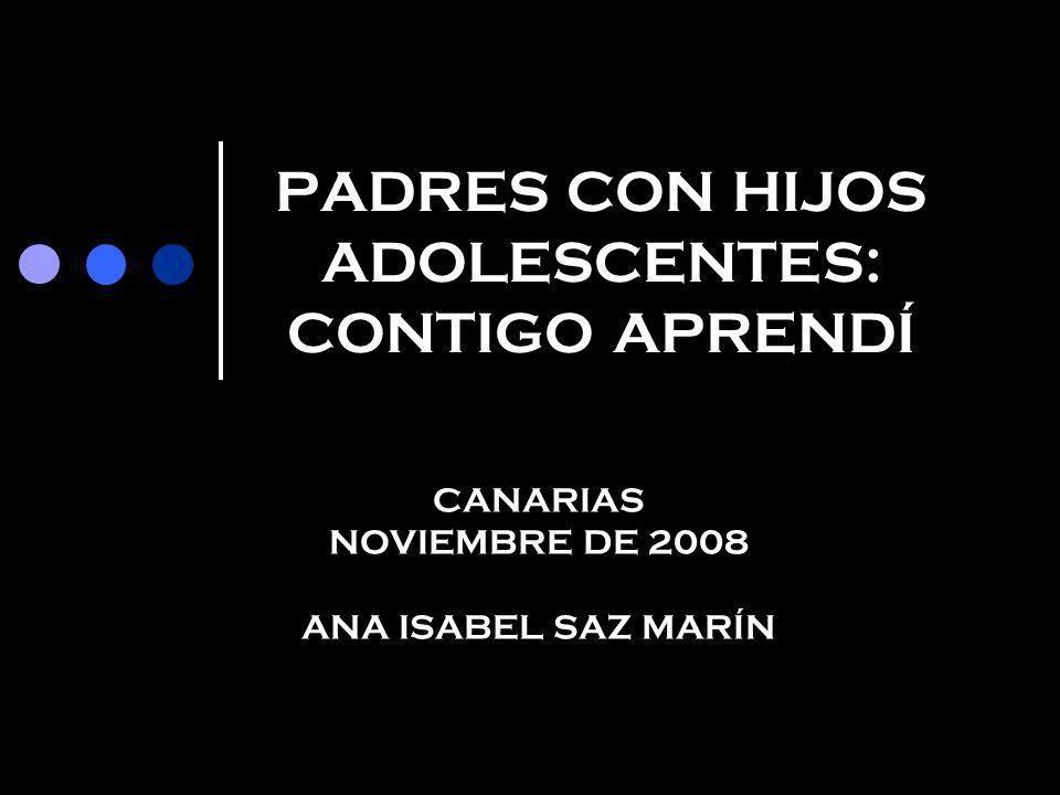 PADRES CON HIJOS ADOLESCENTES: CONTIGO APRENDÍ CANARIAS NOVIEMBRE DE 2008 ANA ISABEL SAZ MARÍN
