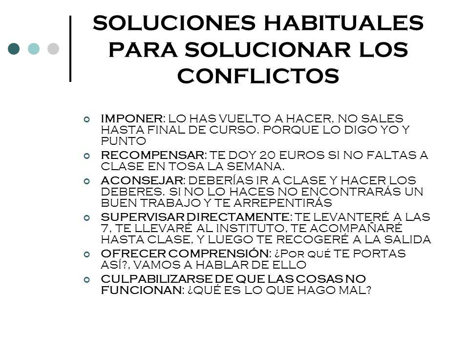SOLUCIONES HABITUALES PARA SOLUCIONAR LOS CONFLICTOS IMPONER: LO HAS VUELTO A HACER, NO SALES HASTA FINAL DE CURSO. PORQUE LO DIGO YO Y PUNTO RECOMPEN