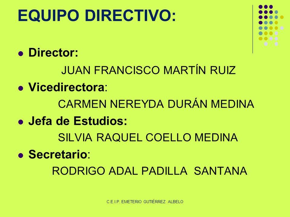 EQUIPO DIRECTIVO: Director: JUAN FRANCISCO MARTÍN RUIZ Vicedirectora: CARMEN NEREYDA DURÁN MEDINA Jefa de Estudios: SILVIA RAQUEL COELLO MEDINA Secretario: RODRIGO ADAL PADILLA SANTANA C.E.I.P.