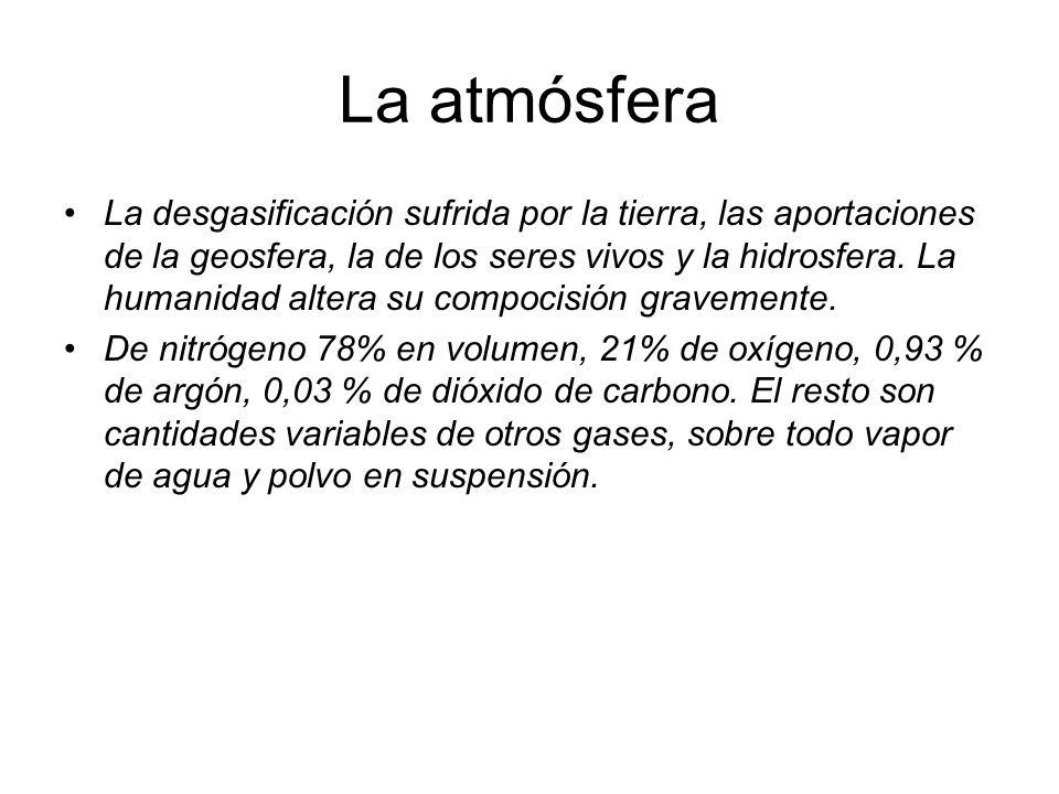 La atmósfera La desgasificación sufrida por la tierra, las aportaciones de la geosfera, la de los seres vivos y la hidrosfera. La humanidad altera su
