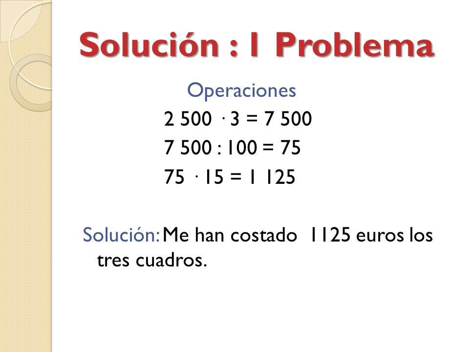Solución : 1 Problema Operaciones 2 500 · 3 = 7 500 7 500 : 100 = 75 75 · 15 = 1 125 Solución: Me han costado 1125 euros los tres cuadros.