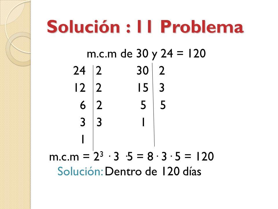 Solución : 11 Problema m.c.m de 30 y 24 = 120 24 2 30 2 12 2 15 3 6 2 5 5 3 3 1 1 m.c.m = 2 3 · 3 ·5 = 8· 3· 5 = 120 Solución: Dentro de 120 días