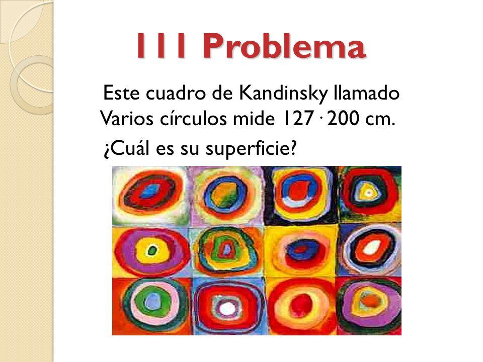 111 Problema 111 Problema Este cuadro de Kandinsky llamado Varios círculos mide 127· 200 cm.