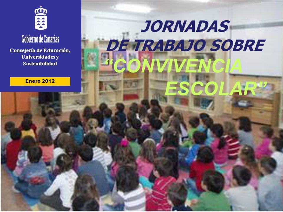 Consejería de Educación, Universidades y Sostenibilidad JORNADAS DE TRABAJO SOBRE CONVIVENCIA ESCOLAR Enero 2012