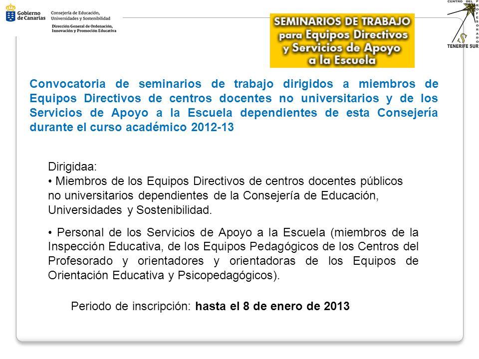 CONVOCATORIA DE SEMINARIOS DE TRABAJO PARA EQUIPOS DIRECTIVOS Y SERVICIOS DE APOYO A LA ESCUELA CONVOCATORIA DE SEMINARIOS DE TRABAJO PARA EQUIPOS DIRECTIVOS Y SERVICIOS DE APOYO A LA ESCUELA CURSO 2012/13 CURSO 2012/13 FINALIDAD: Crear espacios de trabajo conjuntos que fomenten el análisis y la reflexión en torno al modelo directivo y las estrategias de liderazgo Crear espacios de trabajo conjuntos que fomenten el análisis y la reflexión en torno al modelo directivo y las estrategias de liderazgo