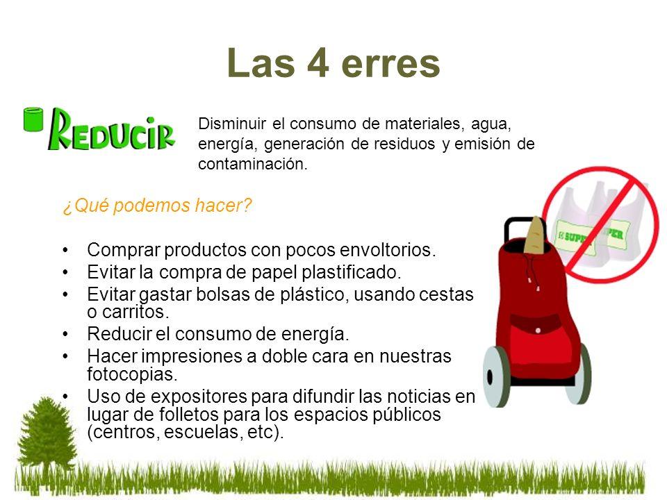 Las 4 erres ¿Qué podemos hacer? Comprar productos con pocos envoltorios. Evitar la compra de papel plastificado. Evitar gastar bolsas de plástico, usa