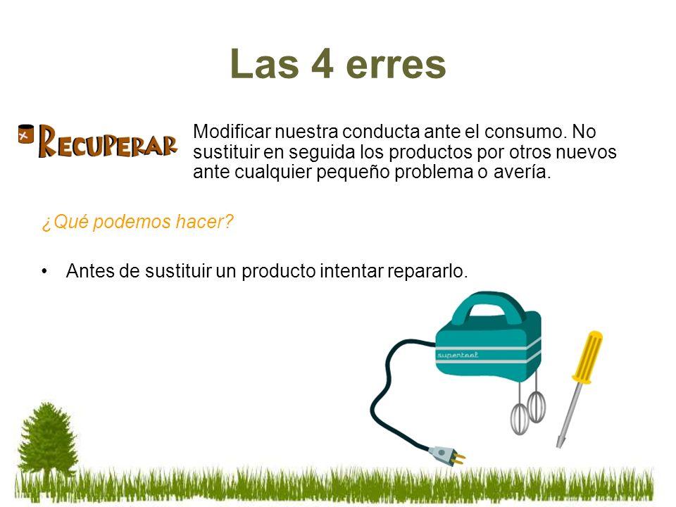 Las 4 erres Modificar nuestra conducta ante el consumo. No sustituir en seguida los productos por otros nuevos ante cualquier pequeño problema o averí