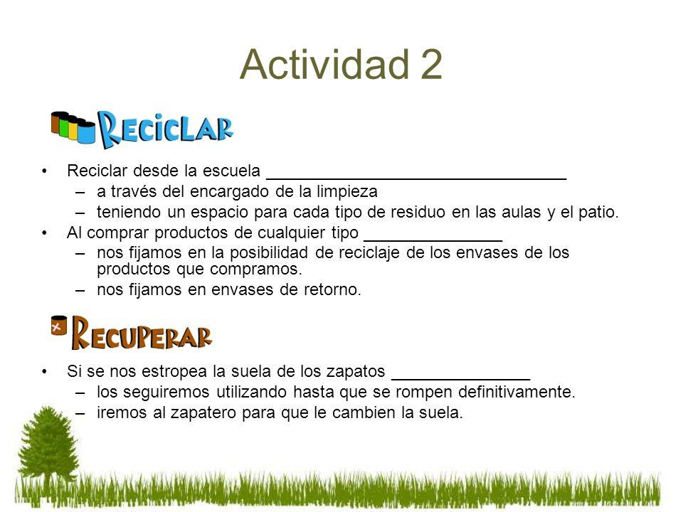 Actividad 2 Reciclar desde la escuela ________________________________ –a través del encargado de la limpieza –teniendo un espacio para cada tipo de r