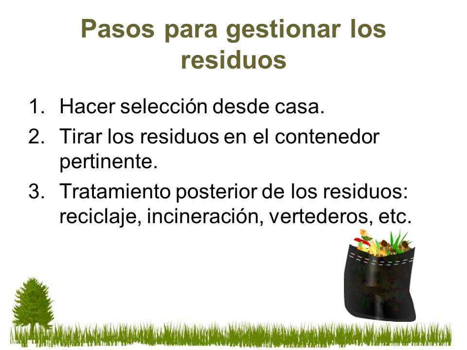 Pasos para gestionar los residuos 1.Hacer selección desde casa. 2.Tirar los residuos en el contenedor pertinente. 3.Tratamiento posterior de los resid