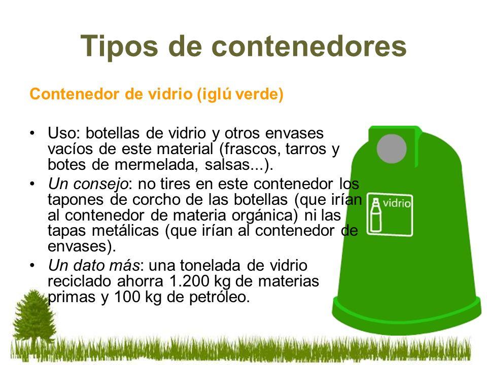 Tipos de contenedores Contenedor de vidrio (iglú verde) Uso: botellas de vidrio y otros envases vacíos de este material (frascos, tarros y botes de me