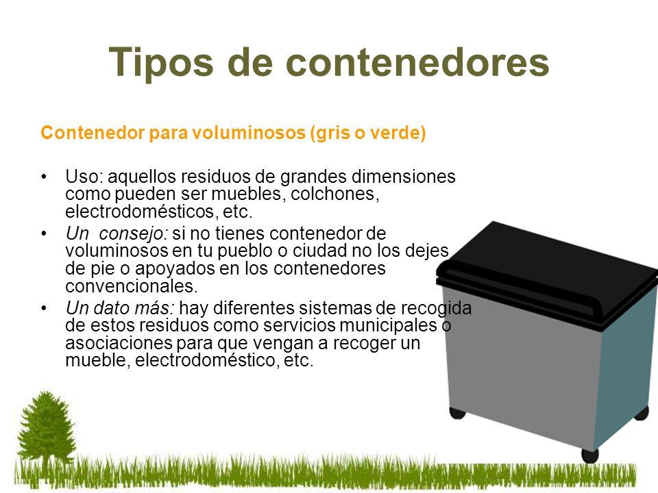 Tipos de contenedores Contenedor para voluminosos (gris o verde) Uso: aquellos residuos de grandes dimensiones como pueden ser muebles, colchones, ele