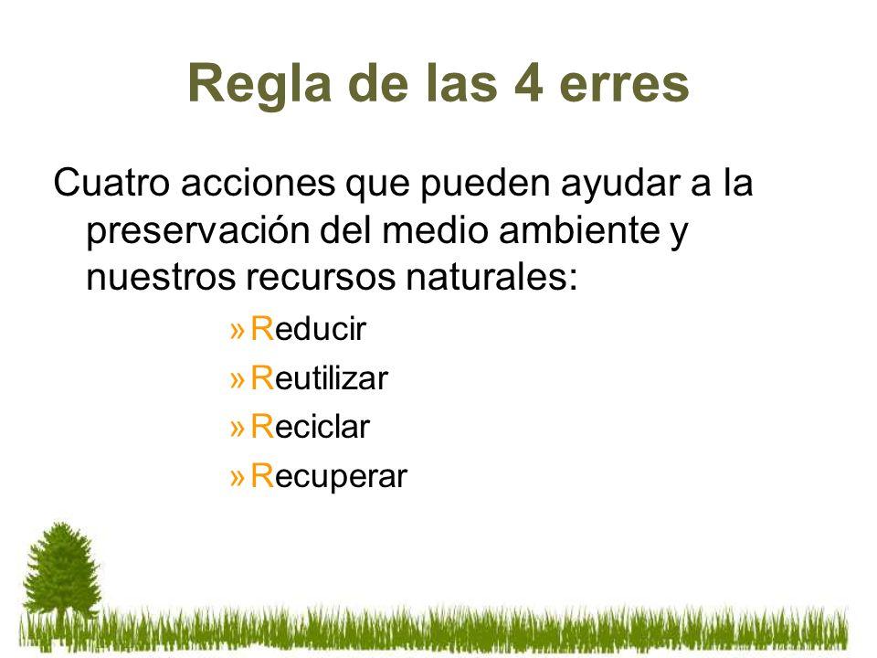 Regla de las 4 erres Cuatro acciones que pueden ayudar a la preservación del medio ambiente y nuestros recursos naturales: »Reducir »Reutilizar »Recic