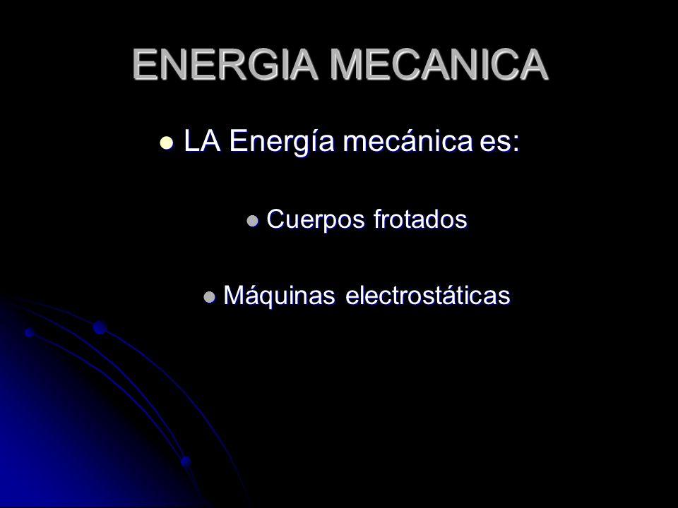 ENERGIA MECANICA LA Energía mecánica es: LA Energía mecánica es: Cuerpos frotados Cuerpos frotados Máquinas electrostáticas Máquinas electrostáticas