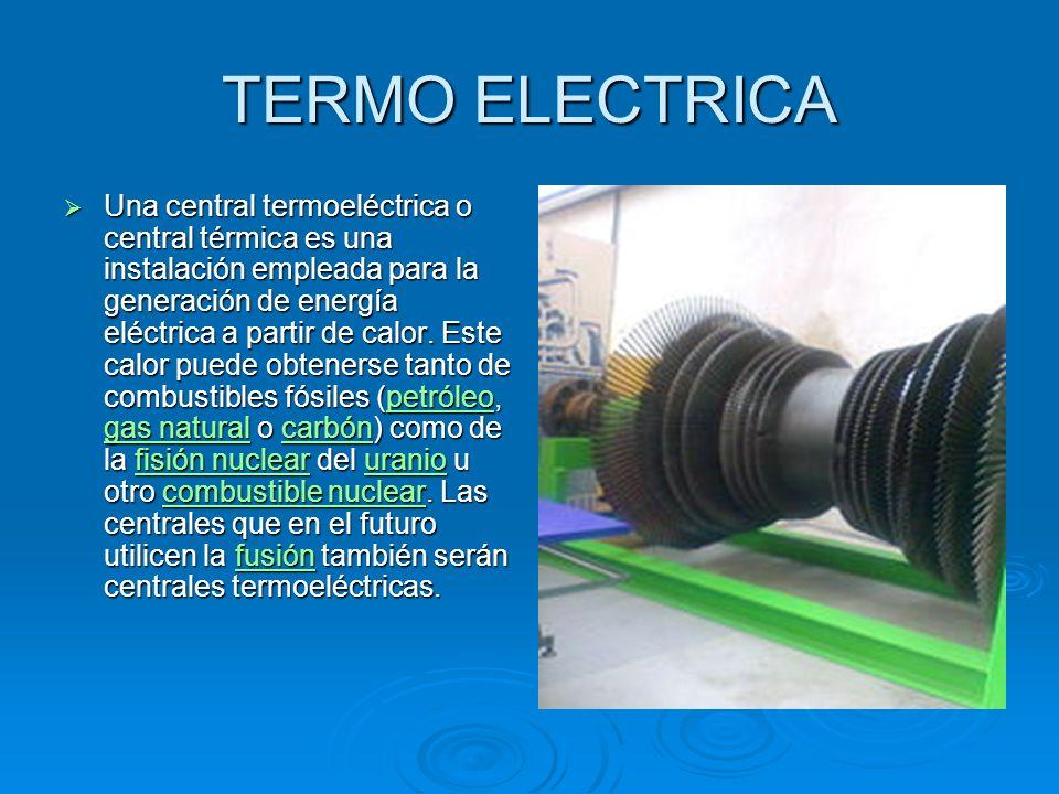 TERMO ELECTRICA Una central termoeléctrica o central térmica es una instalación empleada para la generación de energía eléctrica a partir de calor.