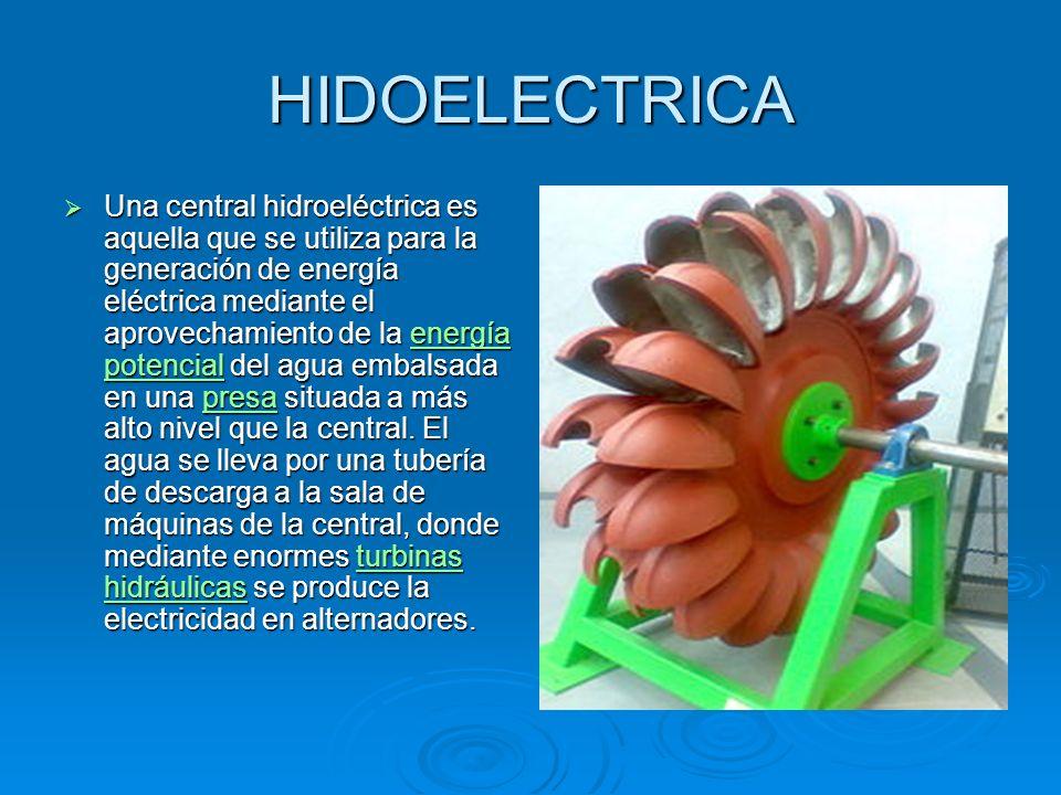HIDOELECTRICA Una central hidroeléctrica es aquella que se utiliza para la generación de energía eléctrica mediante el aprovechamiento de la energía potencial del agua embalsada en una presa situada a más alto nivel que la central.