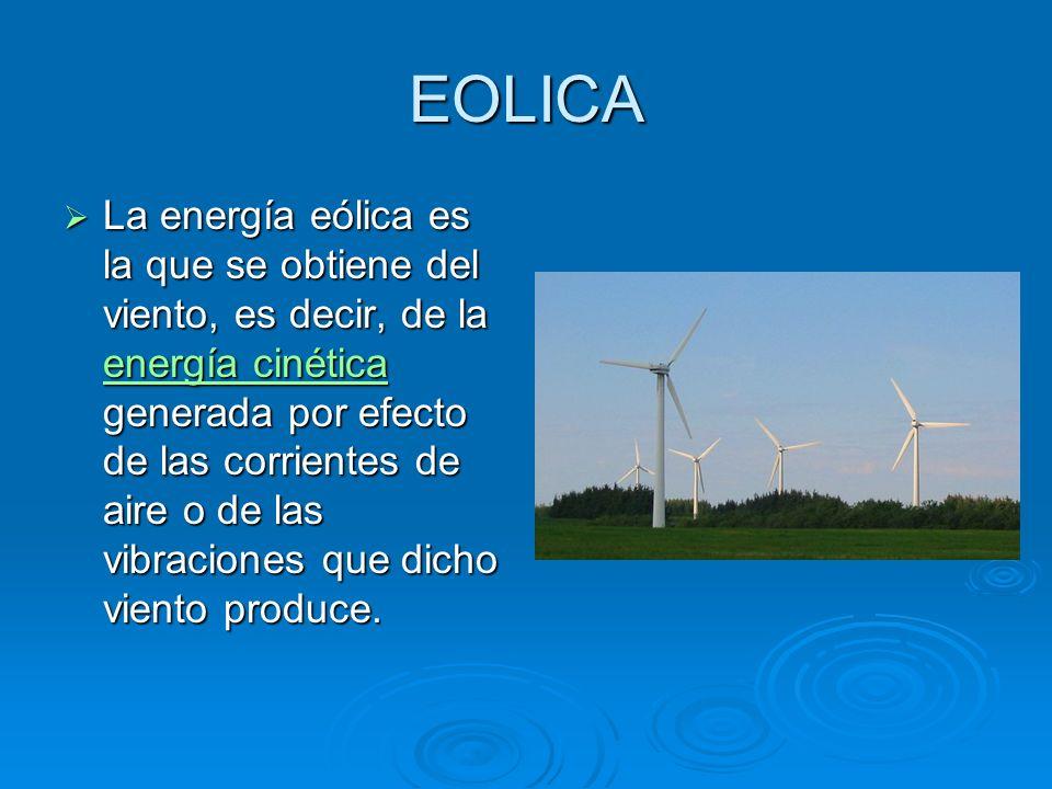 EOLICA La energía eólica es la que se obtiene del viento, es decir, de la energía cinética generada por efecto de las corrientes de aire o de las vibraciones que dicho viento produce.