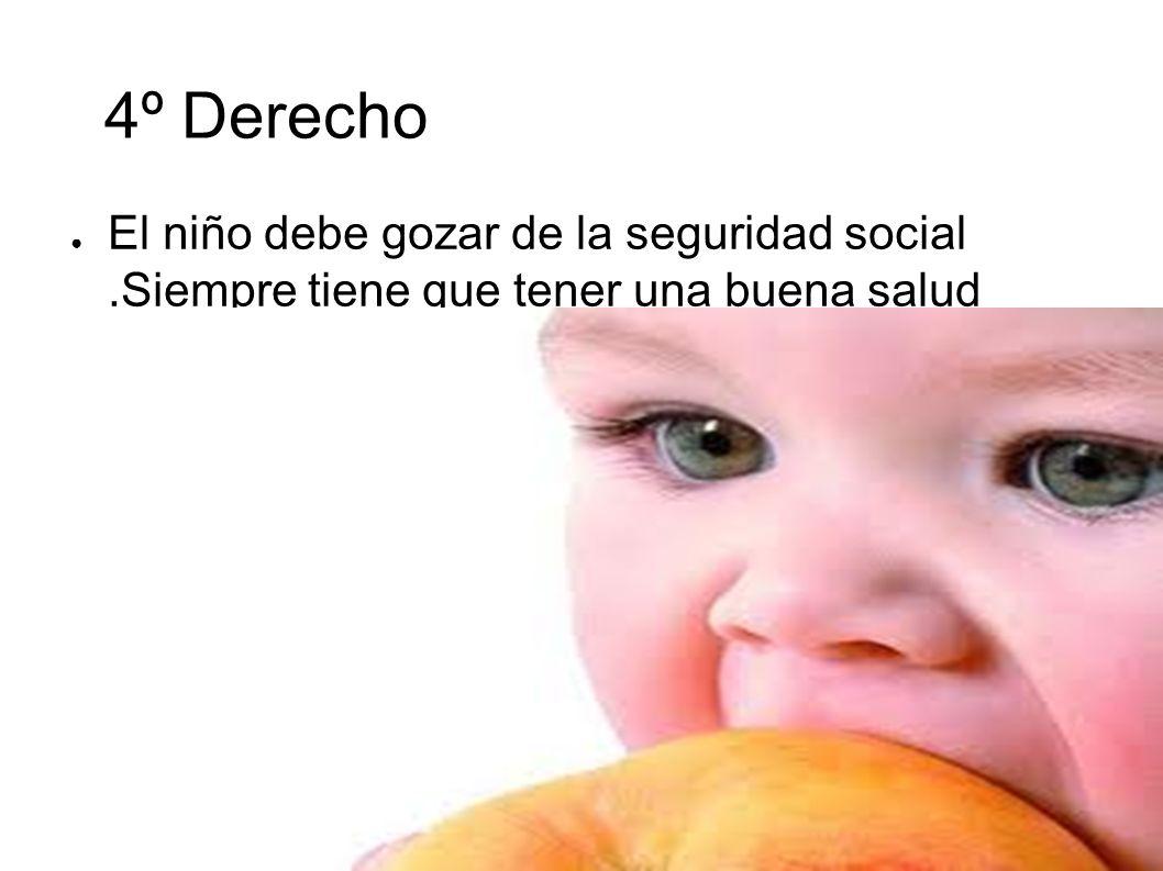 4º Derecho El niño debe gozar de la seguridad social.Siempre tiene que tener una buena salud