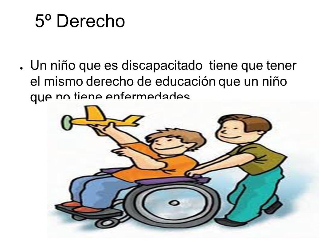 5º Derecho Un niño que es discapacitado tiene que tener el mismo derecho de educación que un niño que no tiene enfermedades