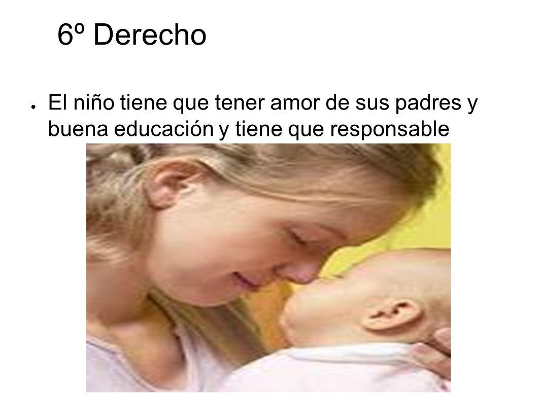 6º Derecho El niño tiene que tener amor de sus padres y buena educación y tiene que responsable