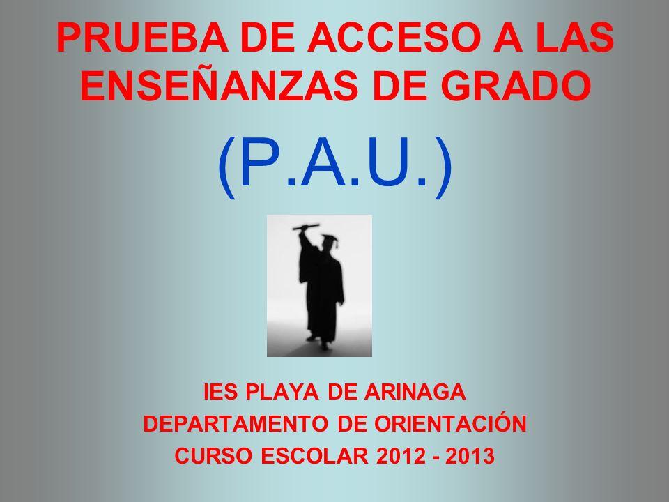 PRUEBA DE ACCESO A LAS ENSEÑANZAS DE GRADO (P.A.U.) IES PLAYA DE ARINAGA DEPARTAMENTO DE ORIENTACIÓN CURSO ESCOLAR 2012 - 2013
