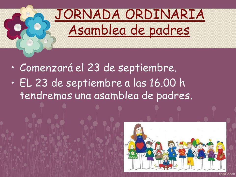 JORNADA ORDINARIA Asamblea de padres Comenzará el 23 de septiembre. EL 23 de septiembre a las 16.00 h tendremos una asamblea de padres.