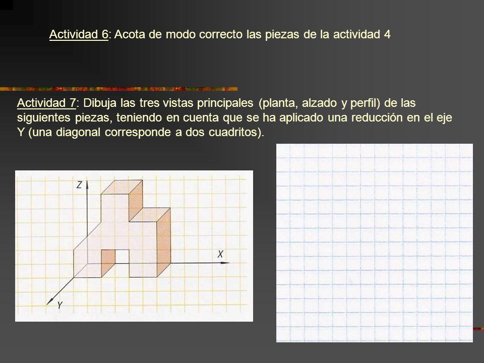 Actividad 6: Acota de modo correcto las piezas de la actividad 4 Actividad 7: Dibuja las tres vistas principales (planta, alzado y perfil) de las sigu