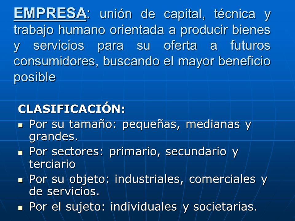 EMPRESA: unión de capital, técnica y trabajo humano orientada a producir bienes y servicios para su oferta a futuros consumidores, buscando el mayor b